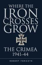 Where the Iron Crosses Grow ebook by Robert Forczyk