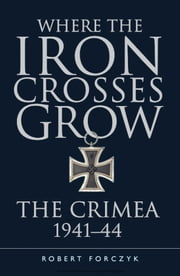 Where the Iron Crosses Grow - The Crimea 1941–44 ebook by Robert Forczyk