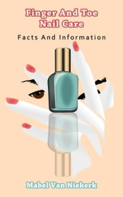 Finger And Toe Nail Care: Facts And Information ebook by Mabel Van Niekerk