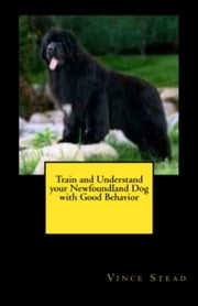 Train and Understand your Newfoundland Dog with Good Behavior ebook by Vince Stead