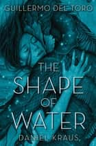 The Shape of Water eBook by Guillermo del Toro, Daniel Kraus