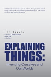 Explaining Things:Inventing Ourselves and Our Worlds ebook by Lee Thayer