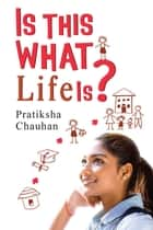 Is This What Life Is? ebook by Pratiksha Chauhan