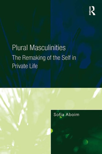 Plural Masculinities - The Remaking of the Self in Private Life ebook by Sofia Aboim