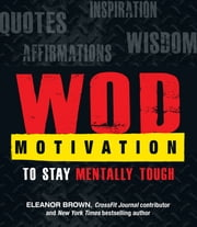 WOD Motivation - Quotes, Inspiration, Affirmations, and Wisdom to Stay Mentally Tough ebook by Eleanor Brown