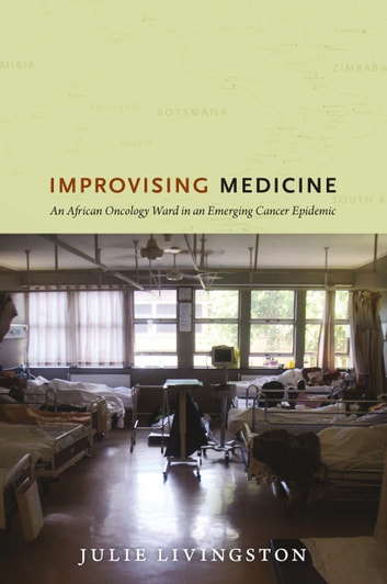 Improvising Medicine - An African Oncology Ward in an Emerging Cancer Epidemic ebook by Julie Livingston