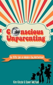 Conscious Unparenting™ - Our 1970s Spin on Modern-Day Motherhood ebook by Kimberly A Kinzie,Dawn O. Michael,Jansen Mae Tongco