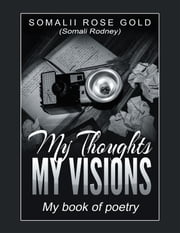 My Thoughts, My Visions ebook by Somalii Rose Gold