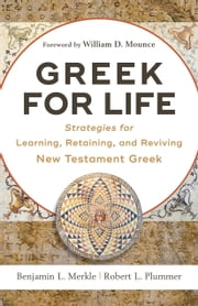 Greek for Life - Strategies for Learning, Retaining, and Reviving New Testament Greek ebook by Benjamin L. Merkle, Robert L. Plummer, William Mounce