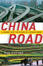 China Road - A Journey into the Future of a Rising Power ebook by Rob Gifford