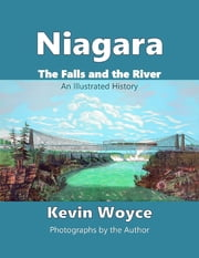 Niagara: The Falls and the River - an Illustrated History ebook by Kevin Woyce