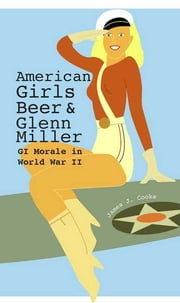 American Girls, Beer, and Glenn Miller - GI Morale in World War II ebook by James J. Cooke