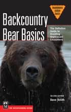 Backcountry Bear Basics - The Definitive Guide to Avoiding Unpleasant Encounters ebook by Dave Smith