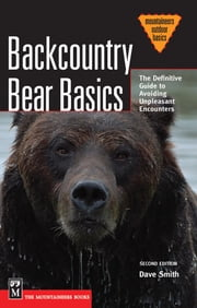 Backcountry Bear Basics - The Definitive Guide to Avoiding Unpleasant Encounters, 2nd Edition ebook by Dave Smith