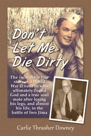 Don't Let Me Die Dirty - The Incredible True Story of a World War II Veteran ebook by Carlie Thrasher Downey
