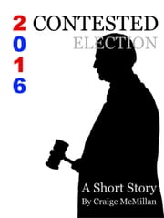 Contested Election 2016 - A Presidential Election, Democrats, Republicans, Faithless Electors and the Courts ebook by Craige McMillan