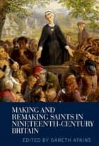 Making and Remaking Saints in Nineteenth-Century Britain ebook by Gareth Atkins