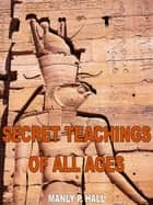 The Secret Teachings Of All Ages 電子書 by Manly P. Hall
