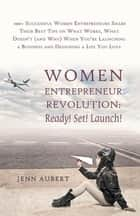 Women Entrepreneur Revolution: Ready! Set! Launch! - 100+ Successful Women Entrepreneurs Share Their Best Tips on What Works, What Doesn't (And Why) When You're Launching a Business and Designing a Life You Love ebook by Jenn Aubert