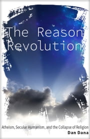 The Reason Revolution: Atheism, Secular Humanism, and the Collapse of Religion ebook by Dan Dana