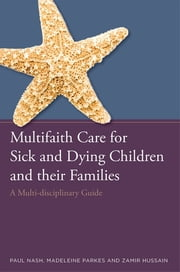 Multifaith Care for Sick and Dying Children and their Families - A Multidisciplinary Guide ebook by Paul Nash,Zamir Hussain,Madeleine Parkes,Keith Munnings,Rakesh Bhatt,Naomi Kalish,Parkash Sohal,Surinder Sidhu,Claire Carson,Kusumavarsa Hart