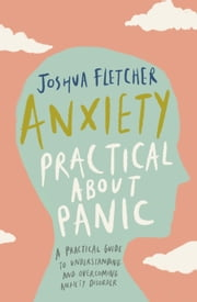 Anxiety: Practical about Panic: A Practical Guide to Understanding and Overcoming Anxiety Disorder eBook by Joshua Fletcher