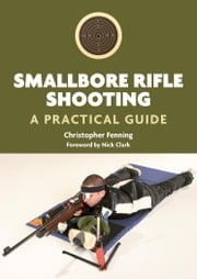 Smallbore Rifle Shooting - A Practical Guide ebook by Christopher Fenning