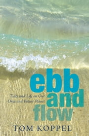 Ebb and Flow - Tides and Life on Our Once and Future Planet ebook by Tom Koppel