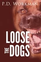 Loose the Dogs ebook by P.D. Workman