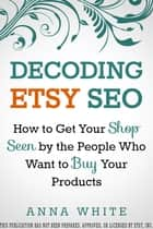Decoding Etsy SEO: How to Get Your Shop Seen by the People who Want to Buy Your Products ebook by Anna White