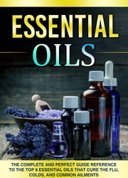 Essential Oils - The Complete And Perfect Guide Reference To The Top 8 Essential Oils That Cure The Flu, Colds, And Common Ailments ebook by Aeronwen Morrison