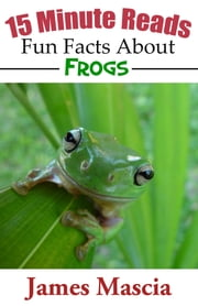 15 Minute Reads: Fun Facts About Frogs ebook by James Mascia