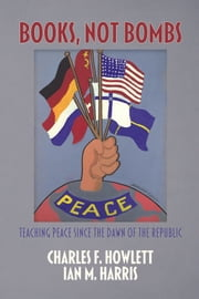 Books, Not Bombs - Teaching Peace Since the Dawn of the Republic ebook by Charles F. Howlett,Ian Harris