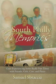 SOUTH PHILLY MEMORIES - Guys Experiencing Some Really Fun Times with Friends, Girls, Cars, and Places ebook by Samuel Sbraccia