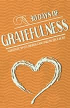 30 Days Of Gratefulness: A Gratitude 30-Day Journal Challenge - Be Happier, Healthier And More Fulfilled In Less Than 10 Minutes A Day - Vol 3 ebook by Amy J. Blake