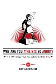 Why Are You Atheists So Angry? 99 Things That Piss Off the Godless ebook by Greta Christina