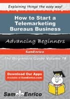 How to Start a Telemarketing Bureaus Business ebook by Christian Griswold