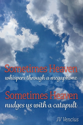 Sometimes Heaven Whispers Through a Megaphone; Sometimes Heaven Nudges Us With a Catapult 電子書 by J V Vencius