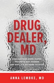 Drug Dealer, MD - How Doctors Were Duped, Patients Got Hooked, and Why It's So Hard to Stop ebook by Anna Lembke