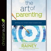 The Art of Parenting - Aiming Your Child's Heart Toward God audiobook by Dennis Rainey, Barbara Rainey