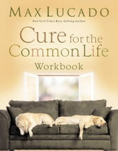 Cure for the Common Life Workbook ebook by Max Lucado