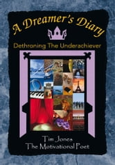 A Dreamer's Diary - Dethroning The Underachiever ebook by Tim Jones, The Motivational Poet