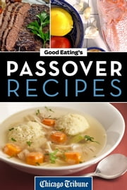 Good Eating's Passover Recipes - Traditional and Unique Recipes for the Seder Meal and Holiday Week ebook by Chicago Tribune Staff