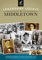 Legendary Locals of Middletown ebook by Robert Hubbard, Kathleen Hubbard, Middlesex County Historical Society