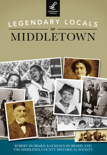 Legendary Locals of Middletown ebook by Robert Hubbard,Kathleen Hubbard,Middlesex County Historical Society