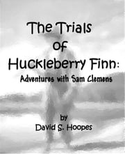 The Trials of Huckleberry Finn: Adventures with Sam Clemens ebook by David Hoopes