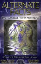 Alternate Facts - Digital Science Fiction Anthology ebook by Digital Fiction, Gary Cuba, Vonnie Winslow Crist,...