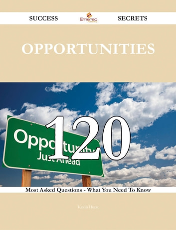 Opportunities 120 Success Secrets - 120 Most Asked Questions On Opportunities - What You Need To Know ebook by Kevin Hurst