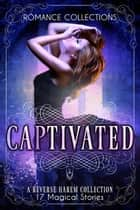 Captivated - A Collection of 17 Magical Reverse Harem Tales ebook by Nicole Morgan, Laura Greenwood, Jen Katemi,...