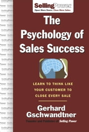 The Psychology of Sales Success: Learn to Think Like Your Customer to Clove Every Sale ebook by Gschwandtner, Gerhard